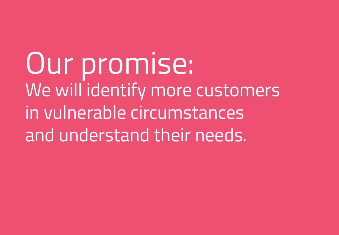 We will identify more customers in vulnerable circumstances and understand their needs